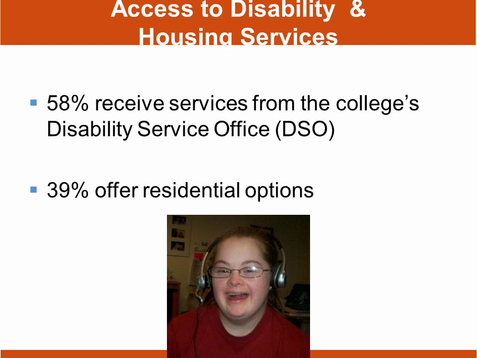Access to Disability & Housing Services  58% receive services from the college's Disability Service Office (DSO)  39% offer residential options