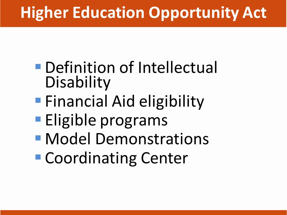 Higher Education Opportunity Act  Definition of Intellectual Disability  Financial Aid eligibility  Eligible programs  Model Demonstrations  Coordinating Center