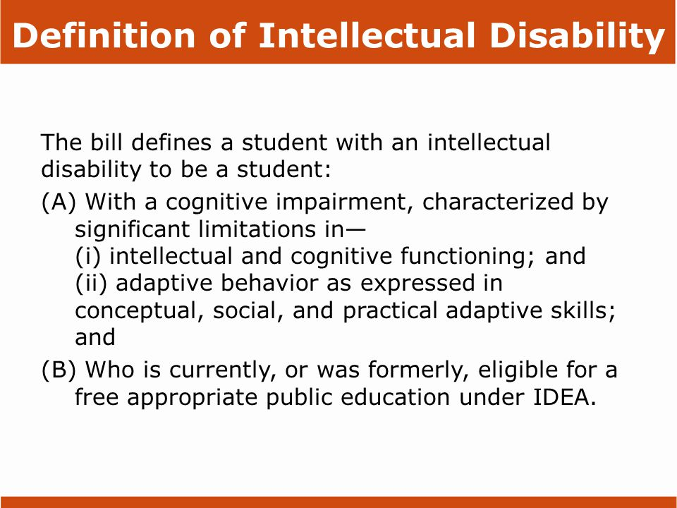 Definition of Intellectual Disability The bill defines a student with an intellectual disability to be a student: (A) With a cognitive impairment, characterized by significant limitations in— (i) intellectual and cognitive functioning; and (ii) adaptive behavior as expressed in conceptual, social, and practical adaptive skills; and (B) Who is currently, or was formerly, eligible for a free appropriate public education under IDEA.