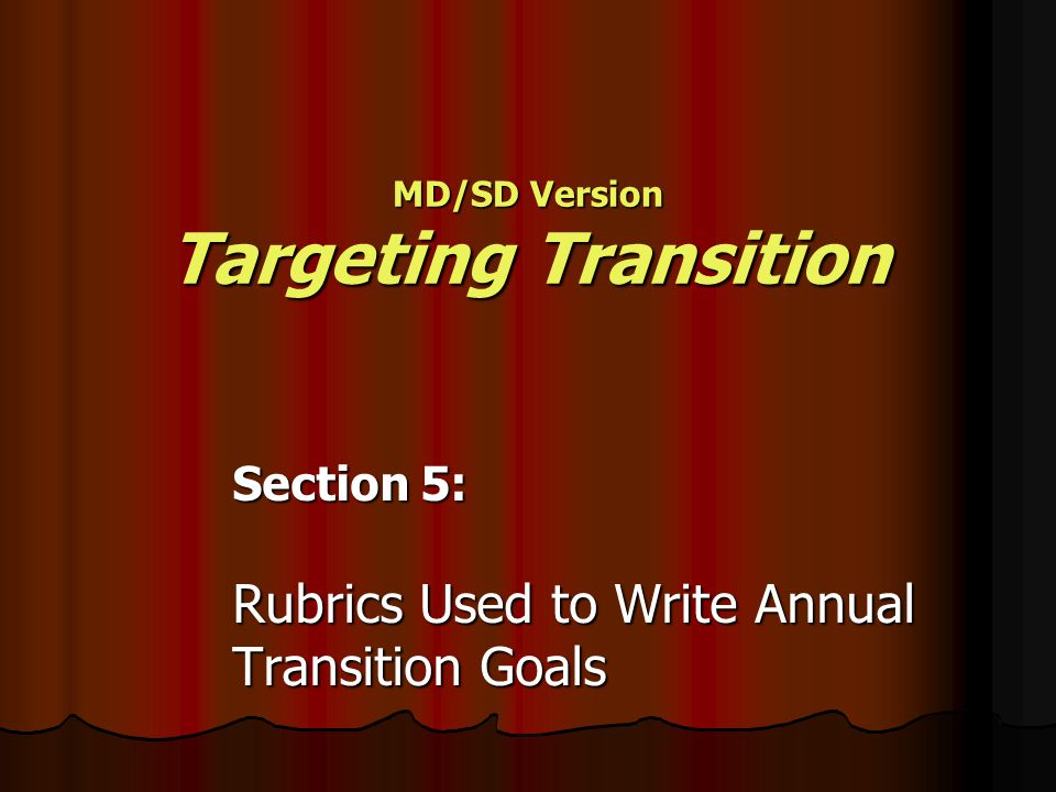 Section 5: Rubrics Used to Write Annual Transition Goals MD/SD Version Targeting Transition