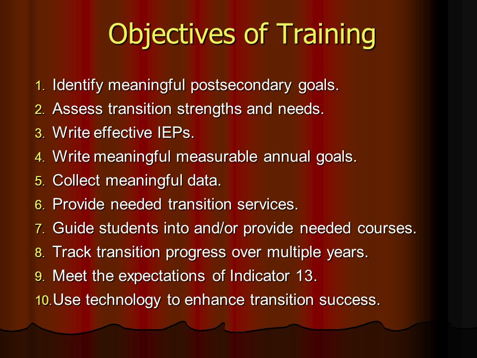 Objectives of Training 1. Identify meaningful postsecondary goals. 2. Assess transition strengths and needs. 3. Write effective IEPs. 4. Write meaning