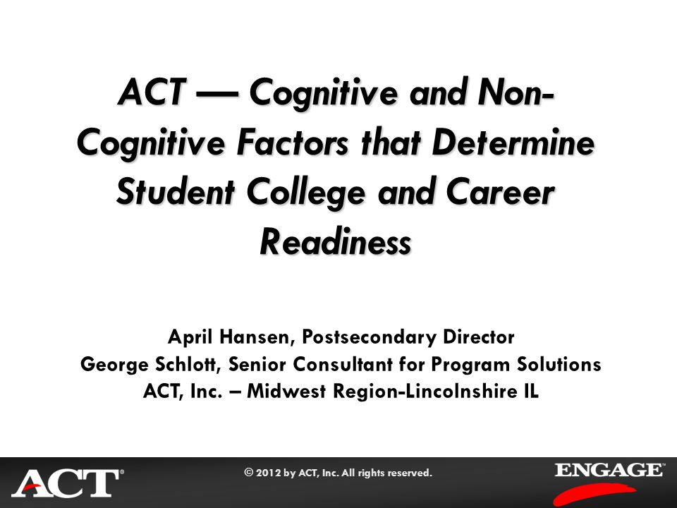 © 2012 by ACT, Inc. All rights reserved. ACT — Cognitive and Non- Cognitive Factors that Determine Student College and Career Readiness April Hansen,