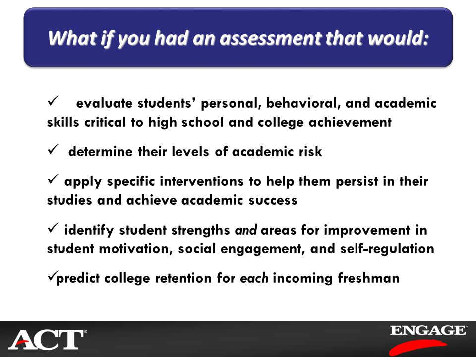 evaluate students' personal, behavioral, and academic skills critical to high school and college achievement determine their levels of academic risk a