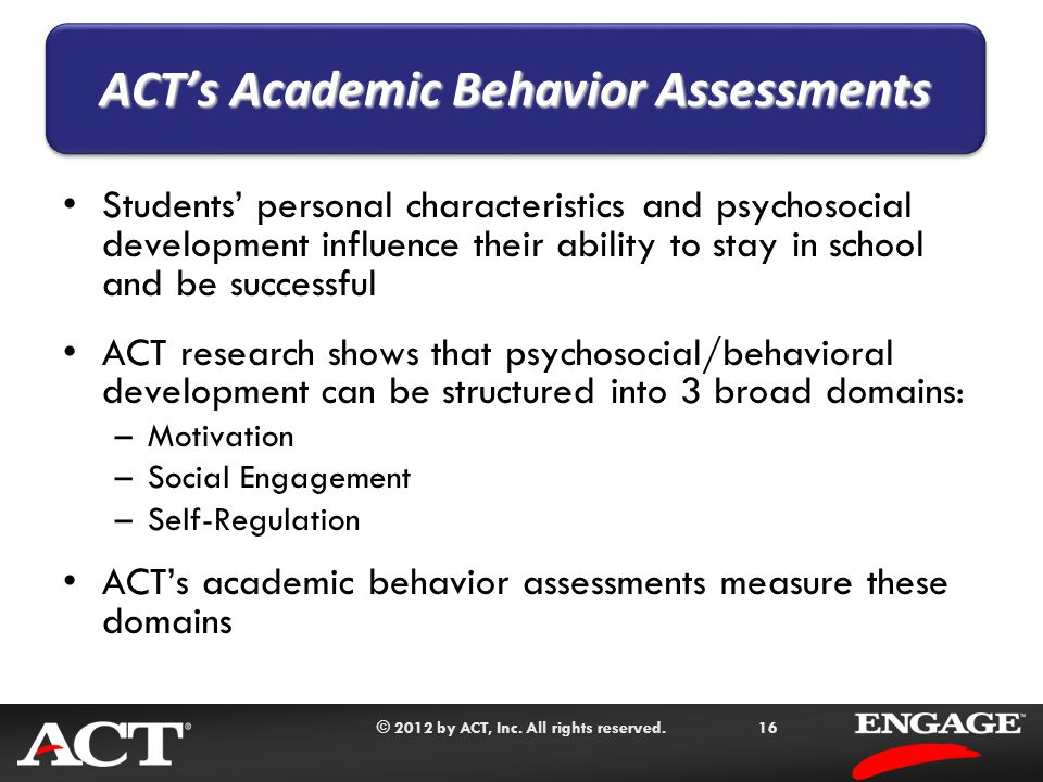 © 2012 by ACT, Inc. All rights reserved.16 Students' personal characteristics and psychosocial development influence their ability to stay in school a
