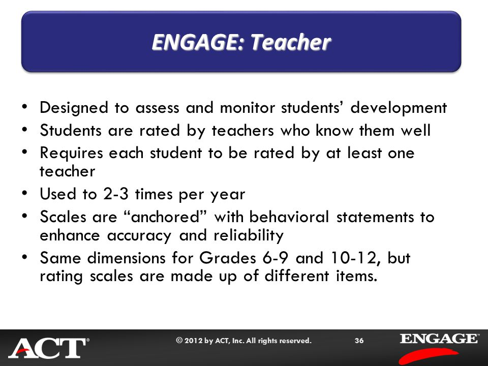 © 2012 by ACT, Inc. All rights reserved.36 Designed to assess and monitor students' development Students are rated by teachers who know them well Requ