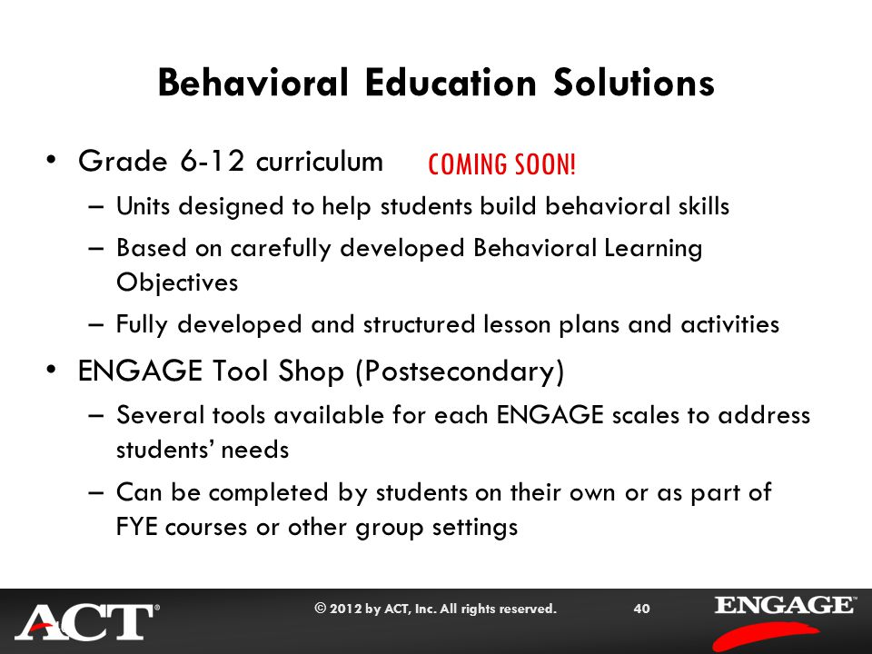 © 2012 by ACT, Inc. All rights reserved.40 Behavioral Education Solutions Grade 6-12 curriculum –Units designed to help students build behavioral skil
