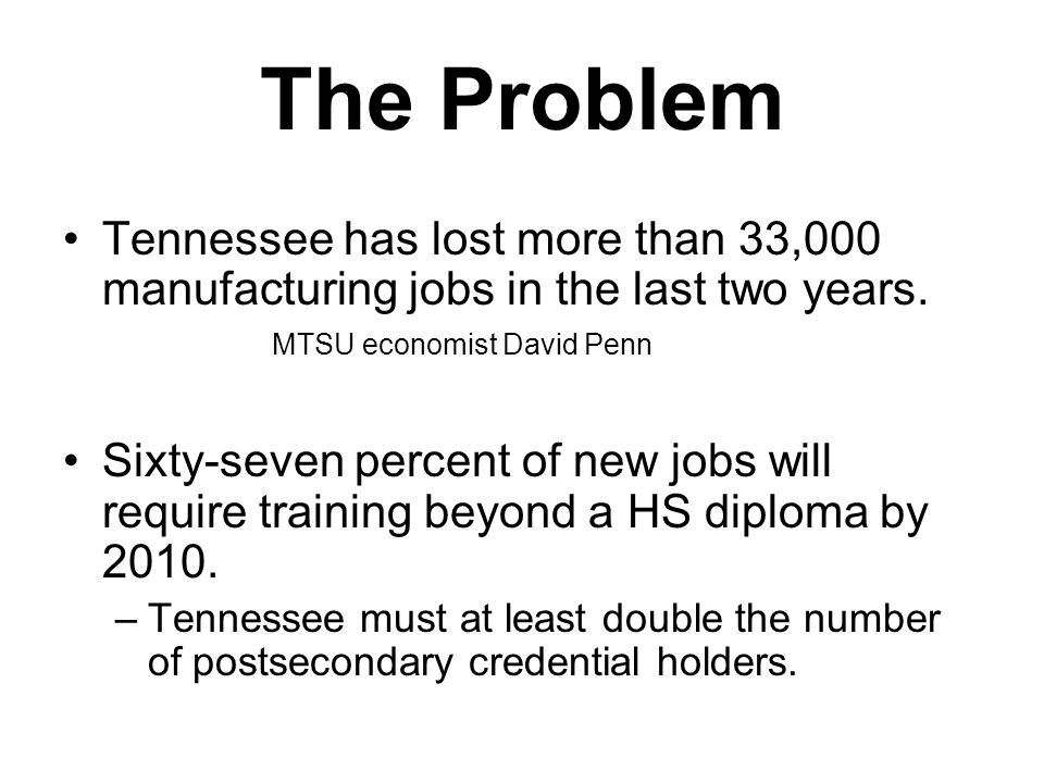 The Problem Tennessee has lost more than 33,000 manufacturing jobs in the last two years. MTSU economist David Penn Sixty-seven percent of new jobs wi