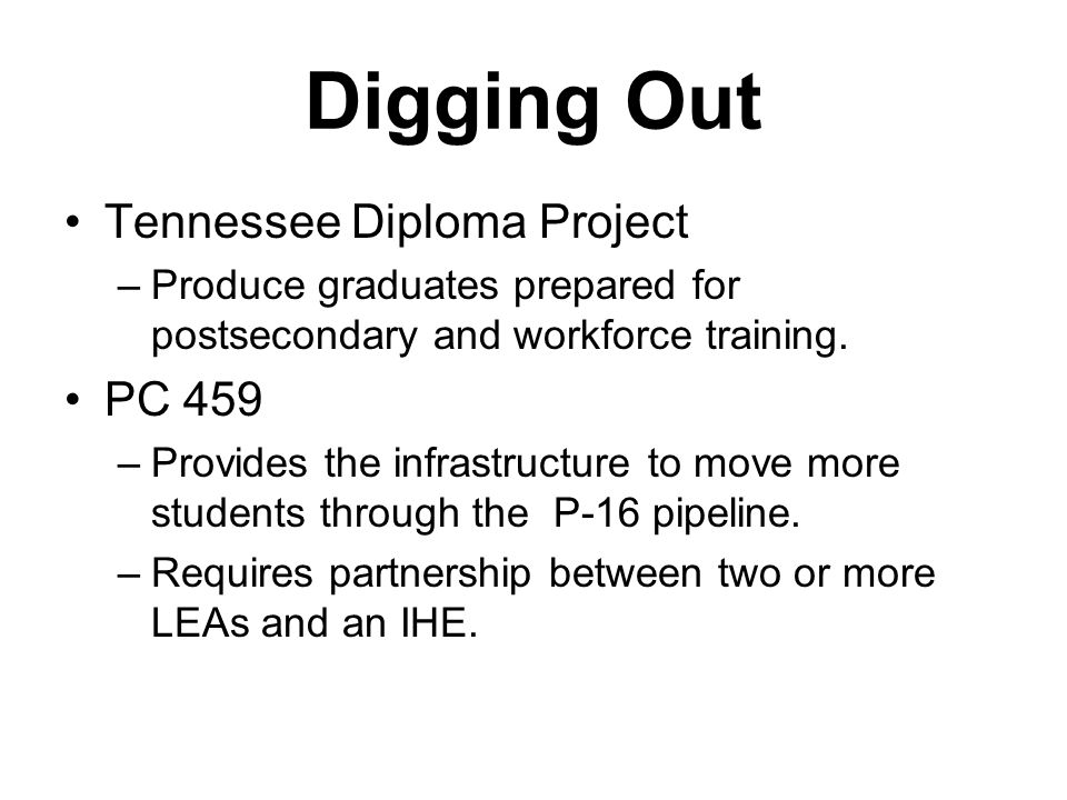 Digging Out Tennessee Diploma Project –Produce graduates prepared for postsecondary and workforce training. PC 459 –Provides the infrastructure to mov