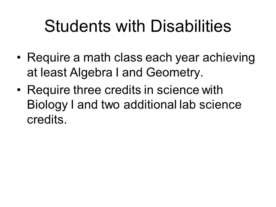 Students with Disabilities Require a math class each year achieving at least Algebra I and Geometry. Require three credits in science with Biology I a
