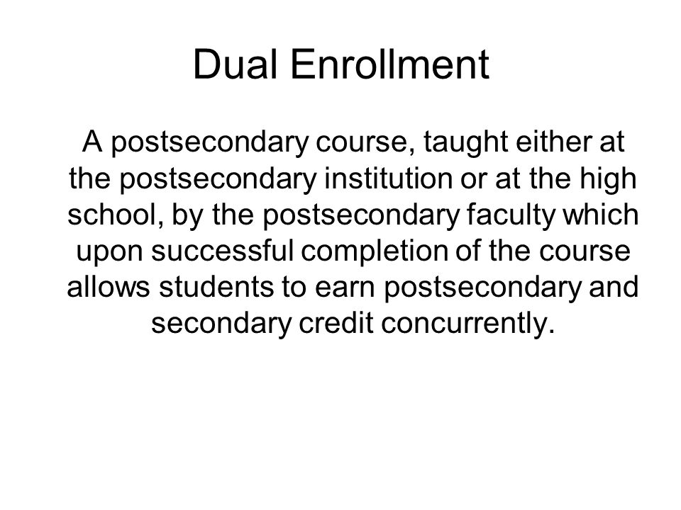 Dual Enrollment A postsecondary course, taught either at the postsecondary institution or at the high school, by the postsecondary faculty which upon