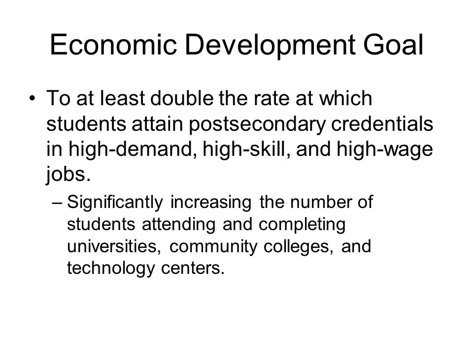 Economic Development Goal To at least double the rate at which students attain postsecondary credentials in high-demand, high-skill, and high-wage job