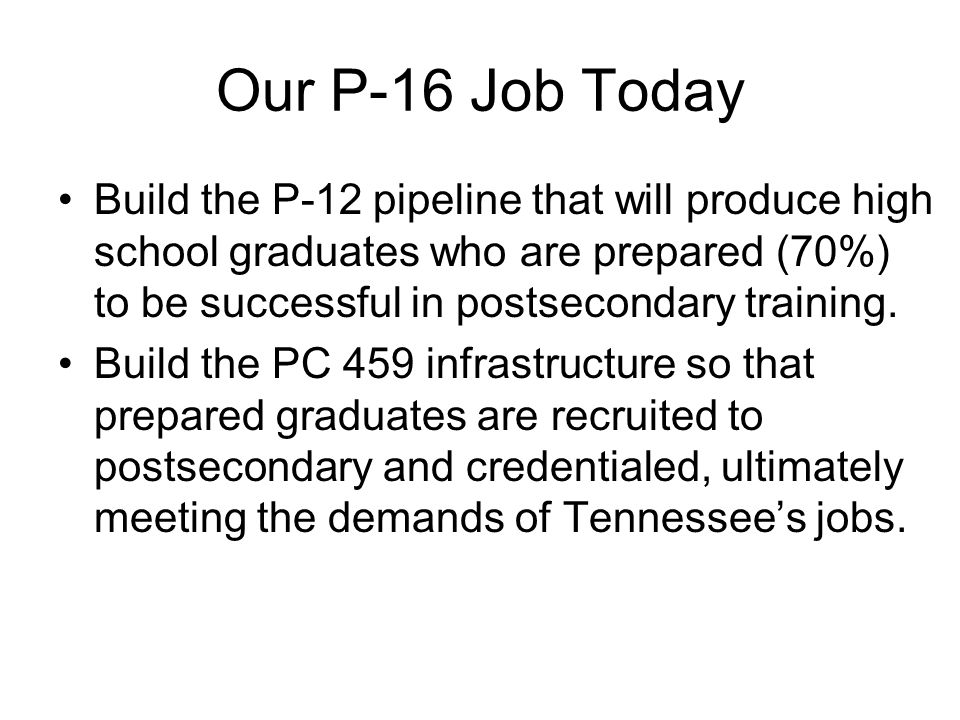 Our P-16 Job Today Build the P-12 pipeline that will produce high school graduates who are prepared (70%) to be successful in postsecondary training.