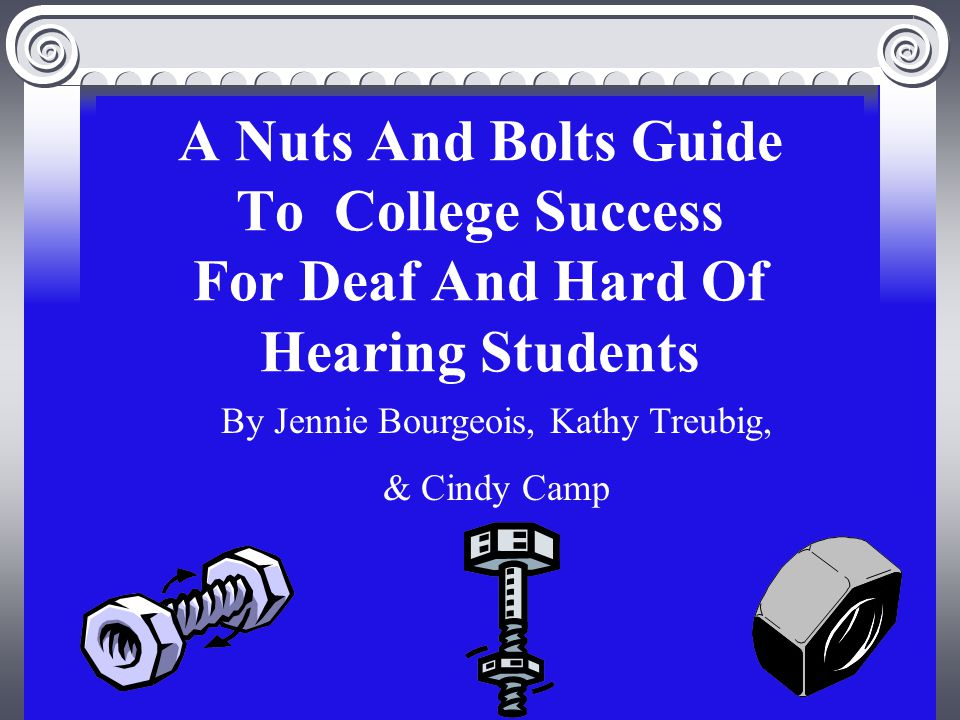 A Nuts And Bolts Guide To College Success For Deaf And Hard Of Hearing Students By Jennie Bourgeois, Kathy Treubig, & Cindy Camp