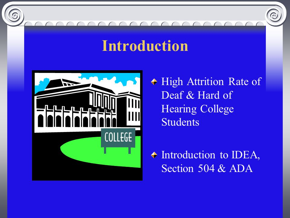 Introduction High Attrition Rate of Deaf & Hard of Hearing College Students Introduction to IDEA, Section 504 & ADA