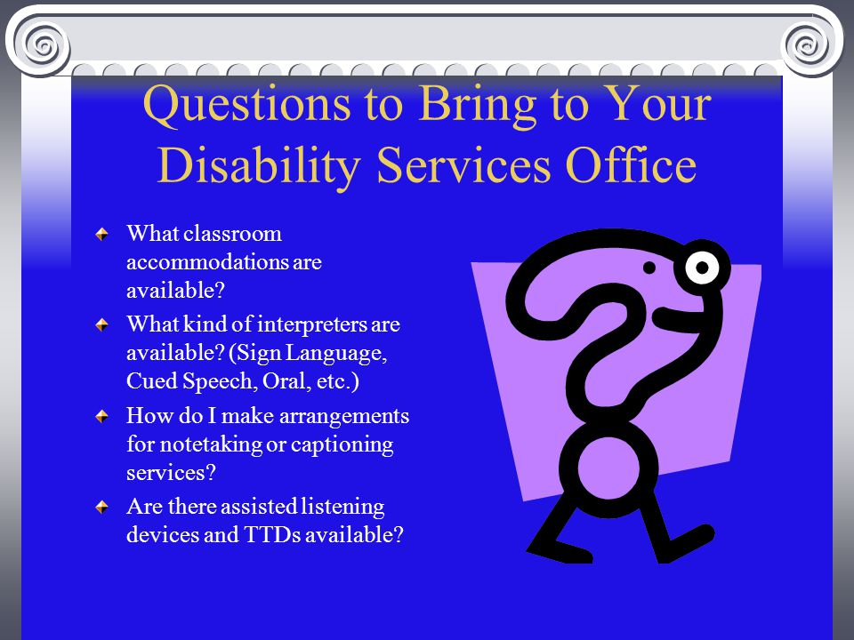 Questions to Bring to Your Disability Services Office What classroom accommodations are available.