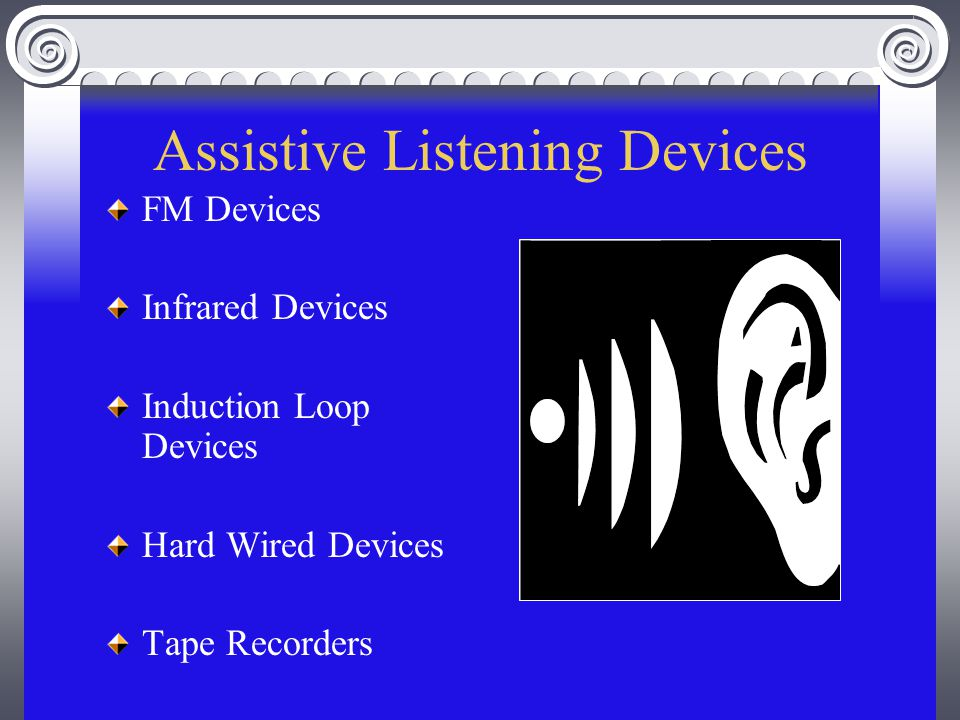 Assistive Listening Devices FM Devices Infrared Devices Induction Loop Devices Hard Wired Devices Tape Recorders