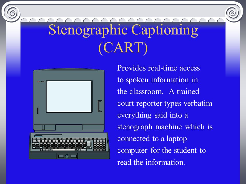 Stenographic Captioning (CART) Provides real-time access to spoken information in the classroom.
