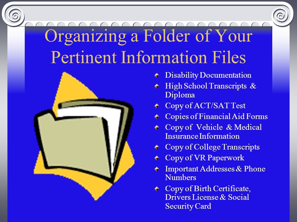 Organizing a Folder of Your Pertinent Information Files Disability Documentation High School Transcripts & Diploma Copy of ACT/SAT Test Copies of Financial Aid Forms Copy of Vehicle & Medical Insurance Information Copy of College Transcripts Copy of VR Paperwork Important Addresses & Phone Numbers Copy of Birth Certificate, Drivers License & Social Security Card