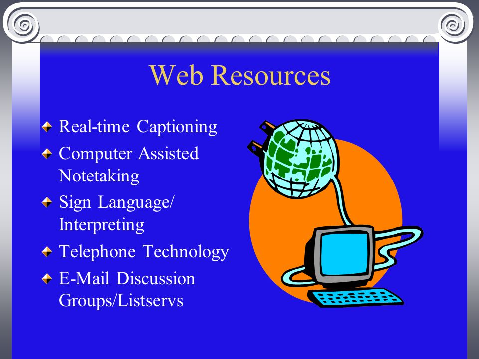 Web Resources Real-time Captioning Computer Assisted Notetaking Sign Language/ Interpreting Telephone Technology E-Mail Discussion Groups/Listservs