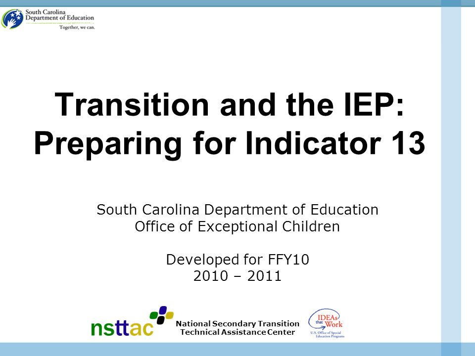 Transition and the IEP: Preparing for Indicator 13 South Carolina Department of Education Office of Exceptional Children Developed for FFY10 2010 – 2011 National Secondary Transition Technical Assistance Center