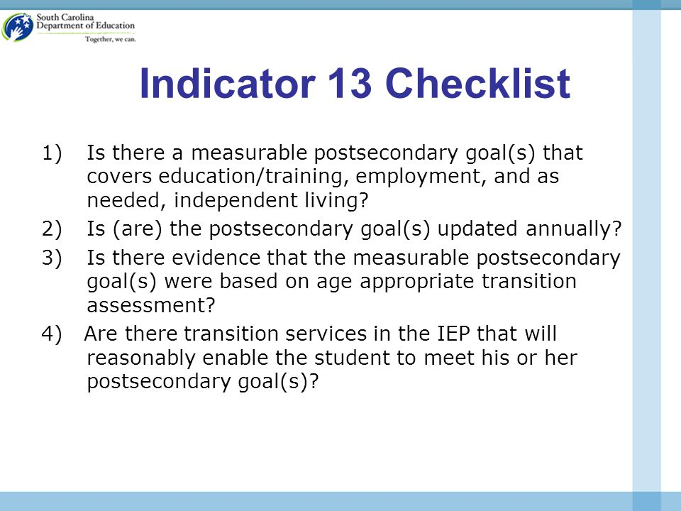 Indicator 13 Checklist 1)Is there a measurable postsecondary goal(s) that covers education/training, employment, and as needed, independent living.