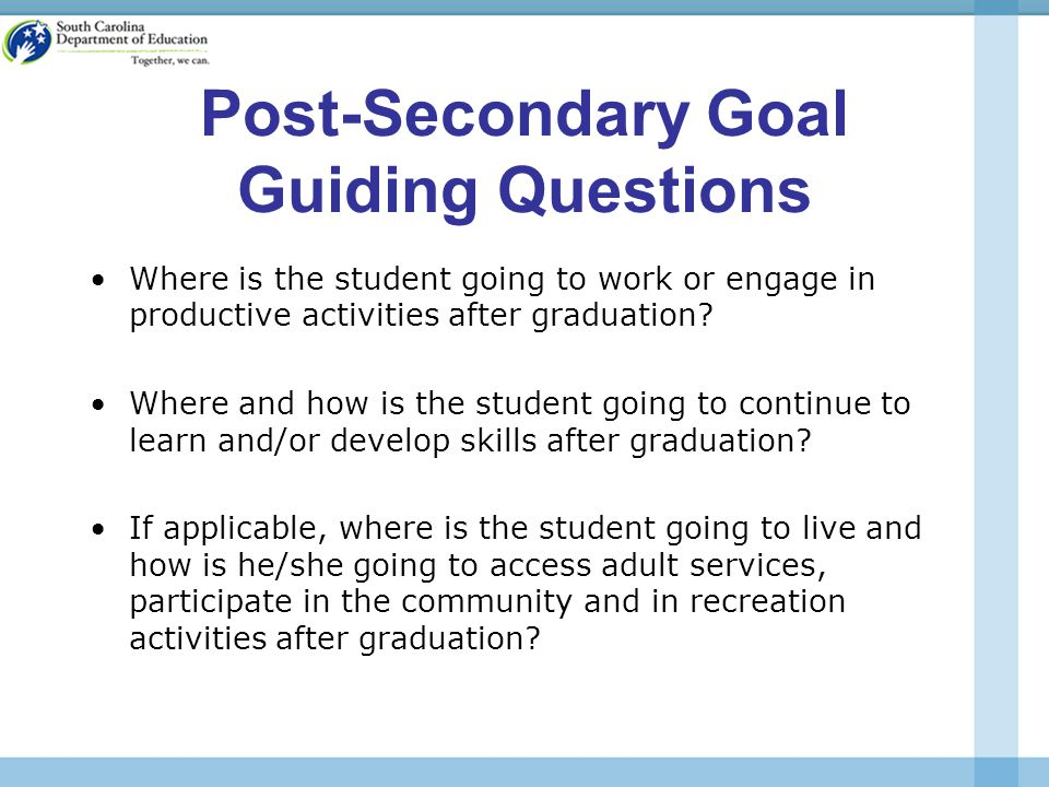Post-Secondary Goal Guiding Questions Where is the student going to work or engage in productive activities after graduation.