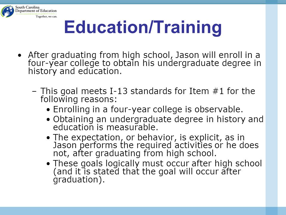 Education/Training After graduating from high school, Jason will enroll in a four-year college to obtain his undergraduate degree in history and education.