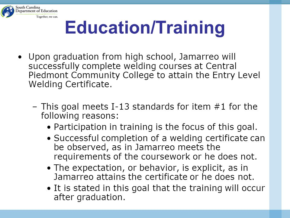 Education/Training Upon graduation from high school, Jamarreo will successfully complete welding courses at Central Piedmont Community College to attain the Entry Level Welding Certificate.