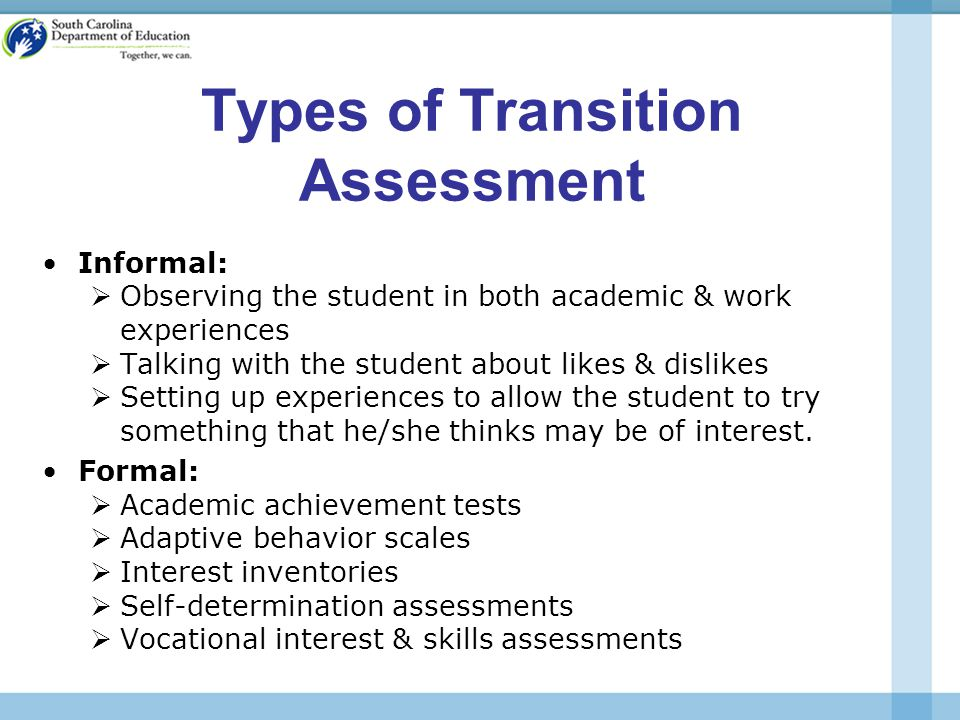 Types of Transition Assessment Informal:  Observing the student in both academic & work experiences  Talking with the student about likes & dislikes  Setting up experiences to allow the student to try something that he/she thinks may be of interest.