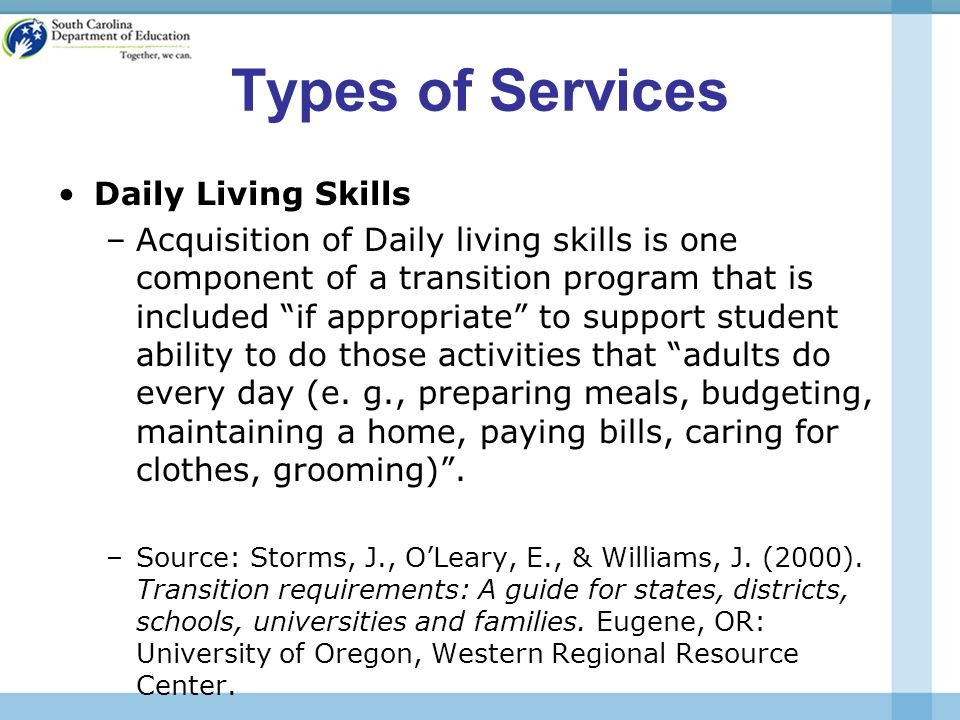 Types of Services Daily Living Skills –Acquisition of Daily living skills is one component of a transition program that is included if appropriate to support student ability to do those activities that adults do every day (e.