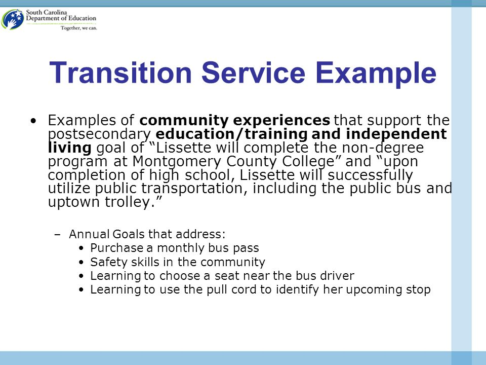 Transition Service Example Examples of community experiences that support the postsecondary education/training and independent living goal of Lissette will complete the non-degree program at Montgomery County College and upon completion of high school, Lissette will successfully utilize public transportation, including the public bus and uptown trolley. –Annual Goals that address: Purchase a monthly bus pass Safety skills in the community Learning to choose a seat near the bus driver Learning to use the pull cord to identify her upcoming stop