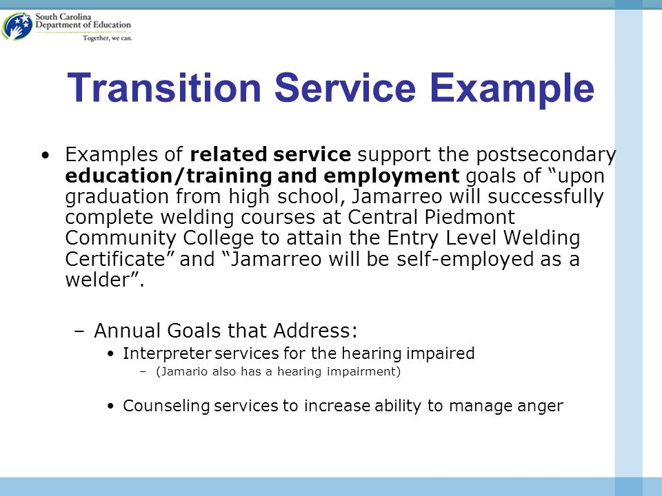 Transition Service Example Examples of related service support the postsecondary education/training and employment goals of upon graduation from high school, Jamarreo will successfully complete welding courses at Central Piedmont Community College to attain the Entry Level Welding Certificate and Jamarreo will be self-employed as a welder .