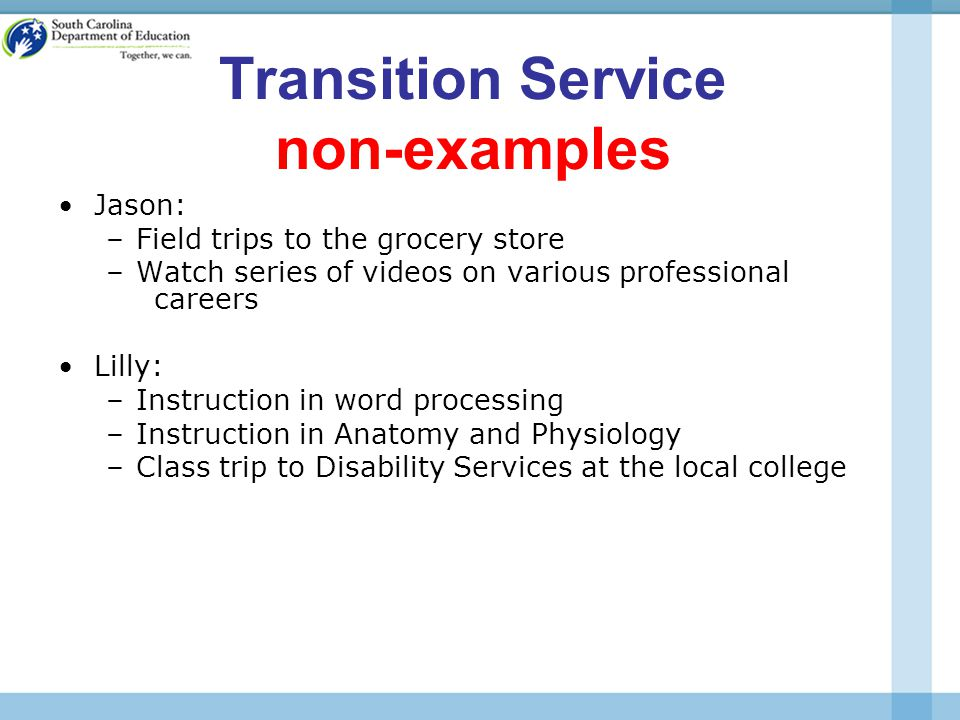 Transition Service non-examples Jason: –Field trips to the grocery store –Watch series of videos on various professional careers Lilly: –Instruction in word processing –Instruction in Anatomy and Physiology –Class trip to Disability Services at the local college