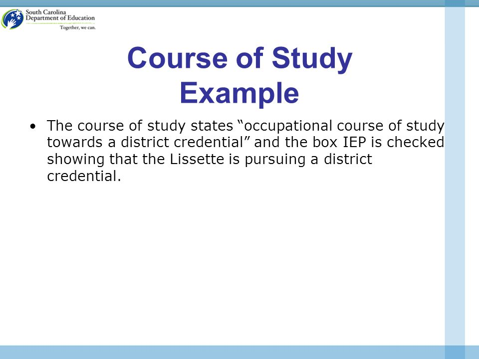 Course of Study Example The course of study states occupational course of study towards a district credential and the box IEP is checked showing that the Lissette is pursuing a district credential.