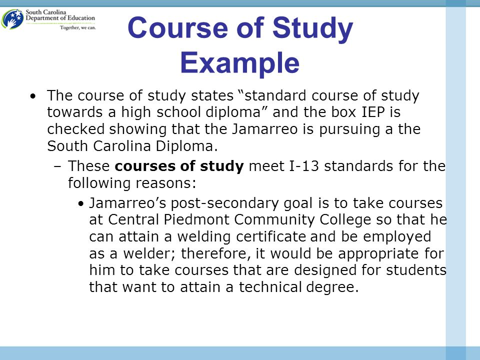 Course of Study Example The course of study states standard course of study towards a high school diploma and the box IEP is checked showing that the Jamarreo is pursuing a the South Carolina Diploma.