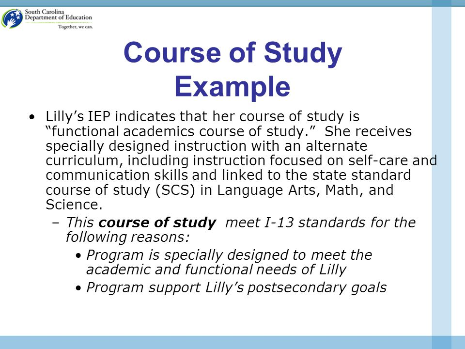 Course of Study Example Lilly's IEP indicates that her course of study is functional academics course of study. She receives specially designed instruction with an alternate curriculum, including instruction focused on self-care and communication skills and linked to the state standard course of study (SCS) in Language Arts, Math, and Science.
