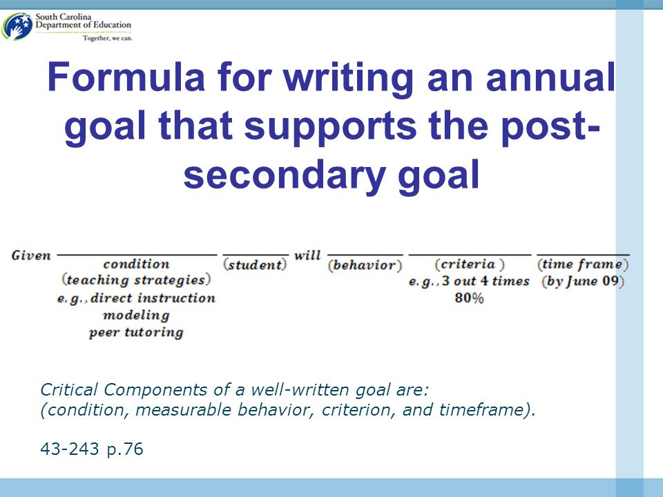 Formula for writing an annual goal that supports the post- secondary goal Critical Components of a well-written goal are: (condition, measurable behavior, criterion, and timeframe).