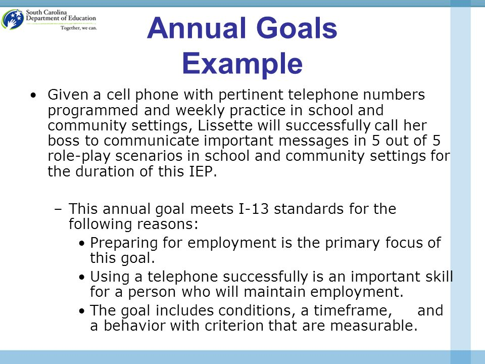 Annual Goals Example Given a cell phone with pertinent telephone numbers programmed and weekly practice in school and community settings, Lissette will successfully call her boss to communicate important messages in 5 out of 5 role-play scenarios in school and community settings for the duration of this IEP.