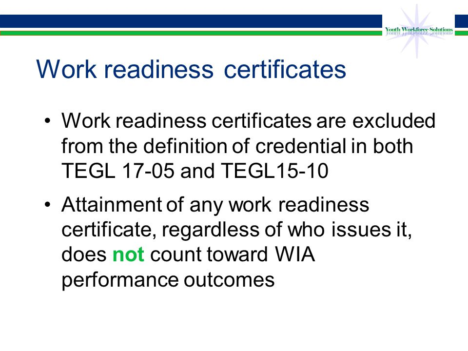 Work readiness certificates Work readiness certificates are excluded from the definition of credential in both TEGL 17-05 and TEGL15-10 Attainment of any work readiness certificate, regardless of who issues it, does not count toward WIA performance outcomes