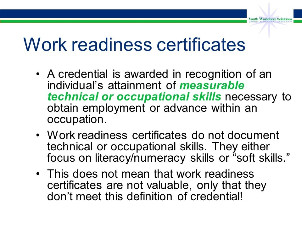 Work readiness certificates A credential is awarded in recognition of an individual's attainment of measurable technical or occupational skills necessary to obtain employment or advance within an occupation.