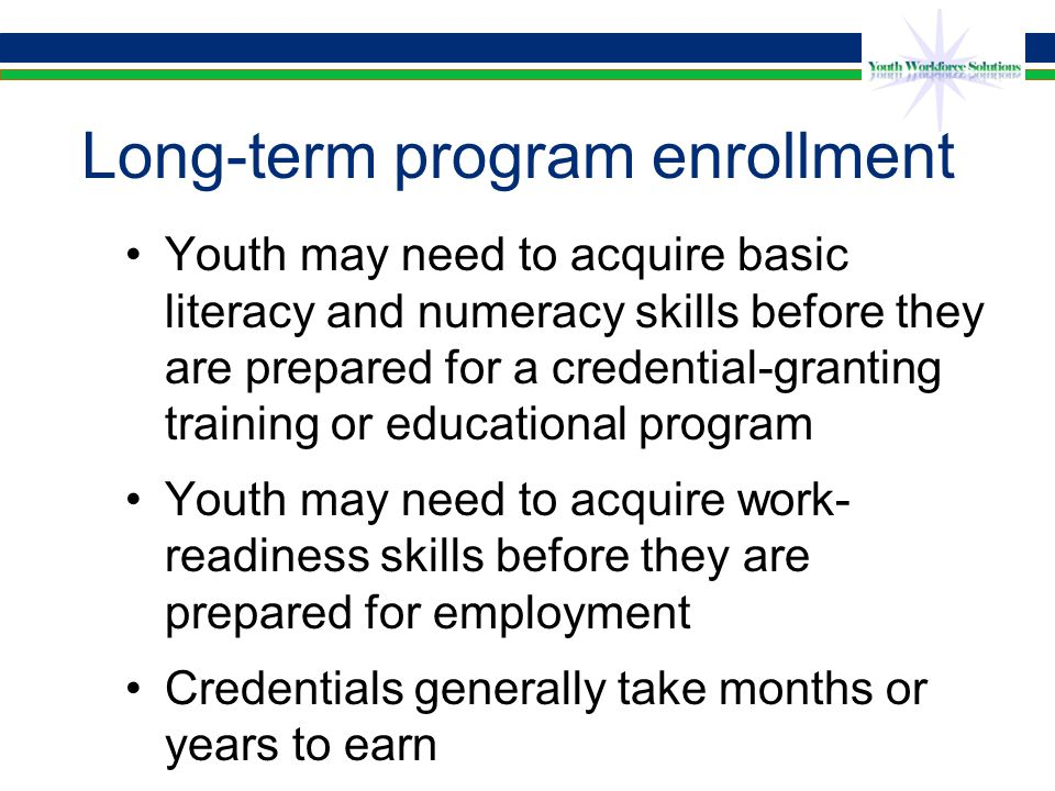 Long-term program enrollment Youth may need to acquire basic literacy and numeracy skills before they are prepared for a credential-granting training or educational program Youth may need to acquire work- readiness skills before they are prepared for employment Credentials generally take months or years to earn