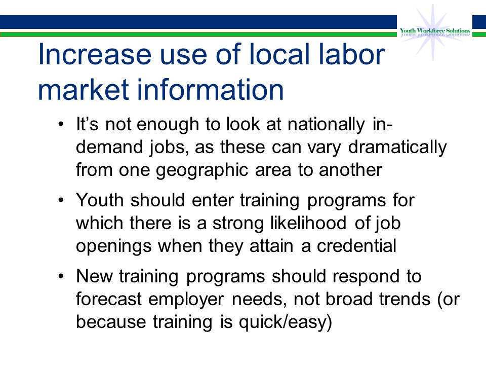 Increase use of local labor market information It's not enough to look at nationally in- demand jobs, as these can vary dramatically from one geographic area to another Youth should enter training programs for which there is a strong likelihood of job openings when they attain a credential New training programs should respond to forecast employer needs, not broad trends (or because training is quick/easy)