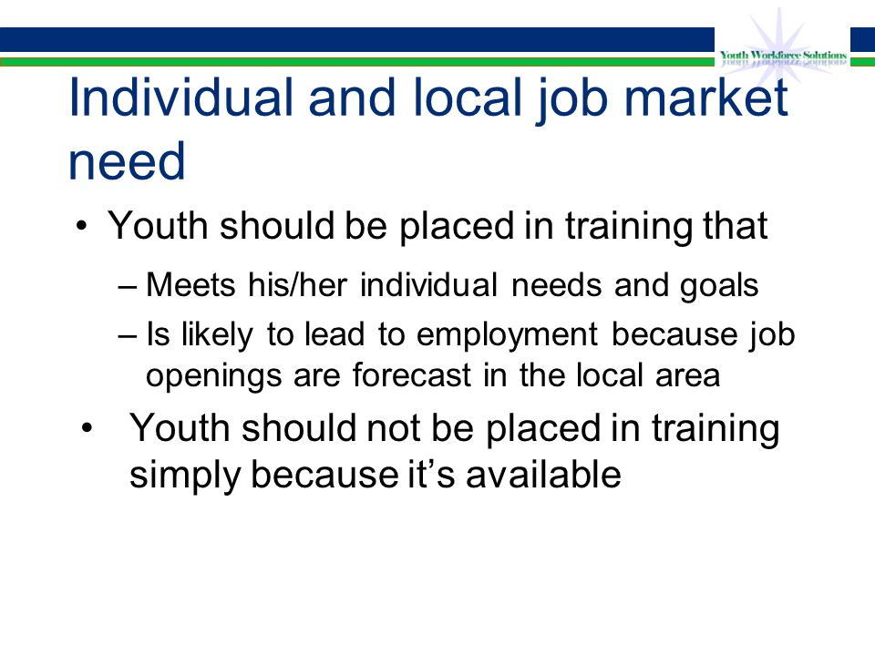 Individual and local job market need Youth should be placed in training that –Meets his/her individual needs and goals –Is likely to lead to employment because job openings are forecast in the local area Youth should not be placed in training simply because it's available