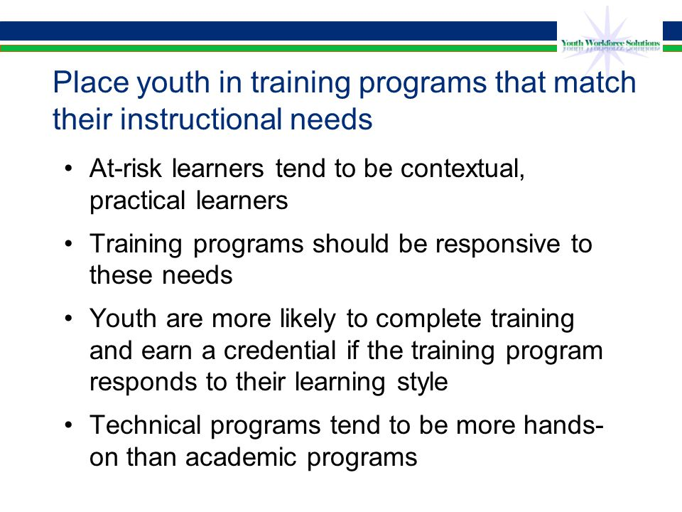 Place youth in training programs that match their instructional needs At-risk learners tend to be contextual, practical learners Training programs should be responsive to these needs Youth are more likely to complete training and earn a credential if the training program responds to their learning style Technical programs tend to be more hands- on than academic programs