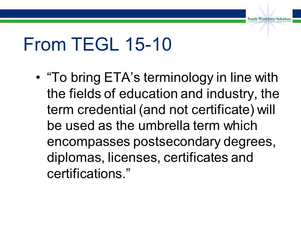From TEGL 15-10 To bring ETA's terminology in line with the fields of education and industry, the term credential (and not certificate) will be used as the umbrella term which encompasses postsecondary degrees, diplomas, licenses, certificates and certifications.