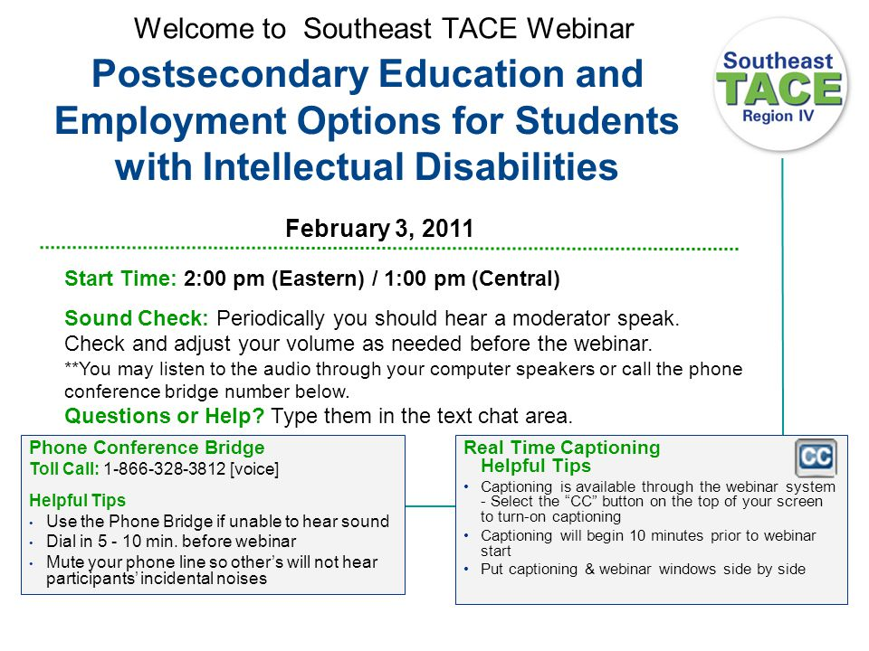 Welcome to Southeast TACE Webinar Real Time Captioning Helpful Tips Captioning is available through the webinar system - Select the CC button on the top of your screen to turn-on captioning Captioning will begin 10 minutes prior to webinar start Put captioning & webinar windows side by side Start Time: 2:00 pm (Eastern) / 1:00 pm (Central) Sound Check: Periodically you should hear a moderator speak.