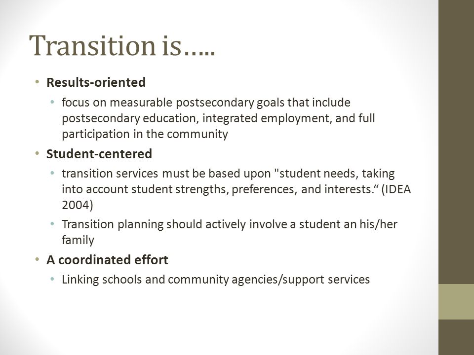 Transition is….. Results-oriented focus on measurable postsecondary goals that include postsecondary education, integrated employment, and full partic