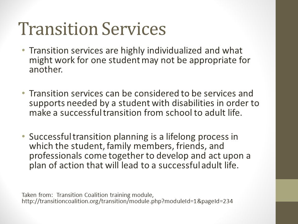 Transition Services Transition services are highly individualized and what might work for one student may not be appropriate for another. Transition s