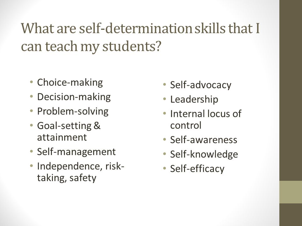 What are self-determination skills that I can teach my students? Choice-making Decision-making Problem-solving Goal-setting & attainment Self-manageme