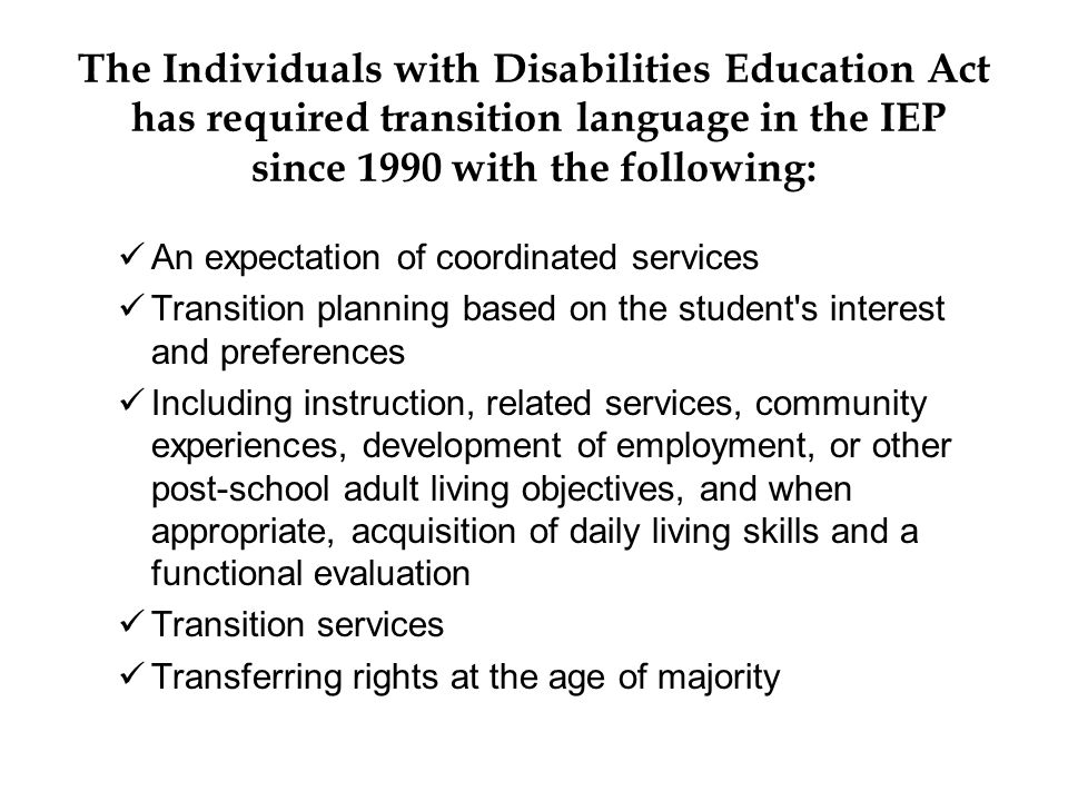The Individuals with Disabilities Education Act has required transition language in the IEP since 1990 with the following: An expectation of coordinated services Transition planning based on the student s interest and preferences Including instruction, related services, community experiences, development of employment, or other post-school adult living objectives, and when appropriate, acquisition of daily living skills and a functional evaluation Transition services Transferring rights at the age of majority